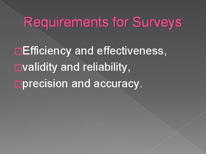 Requirements for Surveys �Efficiency and effectiveness, �validity and reliability, �precision and accuracy.