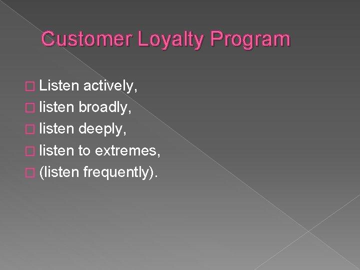 Customer Loyalty Program � Listen actively, � listen broadly, � listen deeply, � listen
