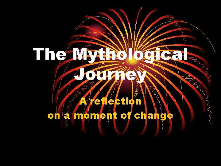 The Mythological Journey A reflection on a moment of change