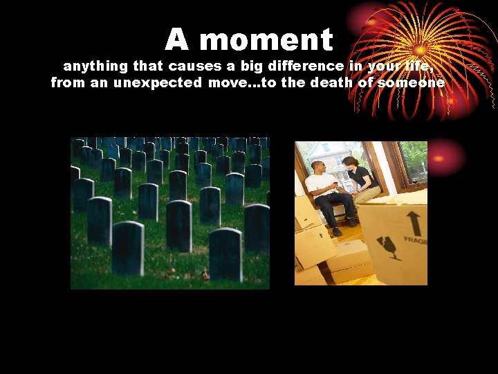 A moment anything that causes a big difference in your life, from an unexpected