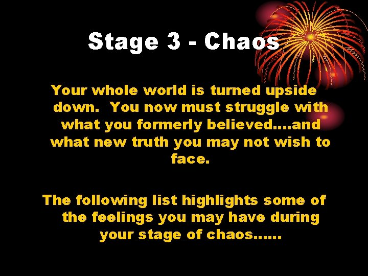 Stage 3 - Chaos Your whole world is turned upside down. You now must