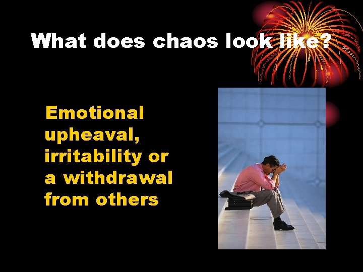 What does chaos look like? Emotional upheaval, irritability or a withdrawal from others