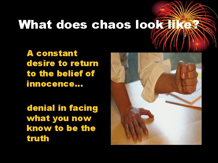 What does chaos look like? A constant desire to return to the belief of