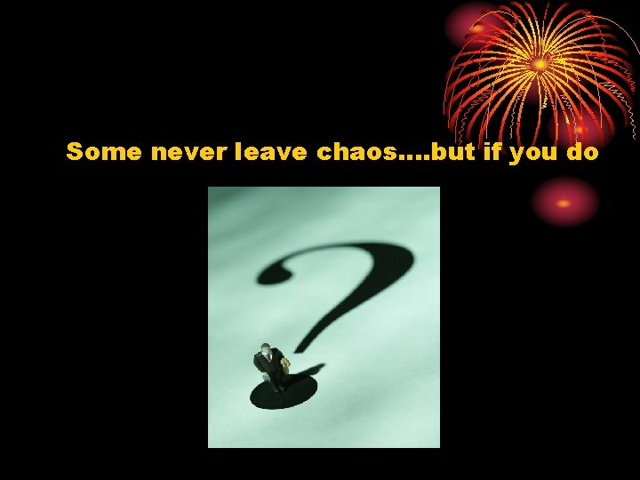 Some never leave chaos…. but if you do