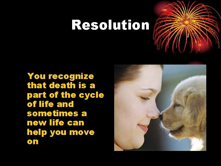 Resolution You recognize that death is a part of the cycle of life and