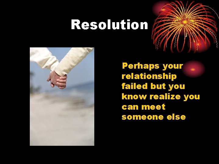 Resolution Perhaps your relationship failed but you know realize you can meet someone else