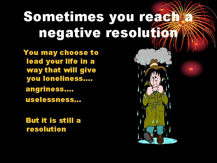 Sometimes you reach a negative resolution You may choose to lead your life in