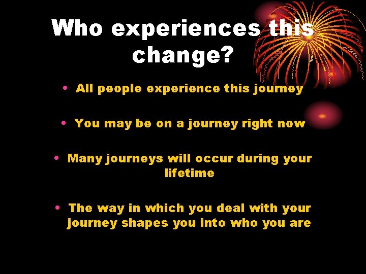 Who experiences this change? • All people experience this journey • You may be