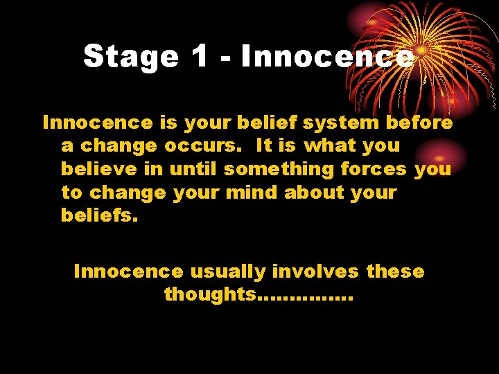 Stage 1 - Innocence is your belief system before a change occurs. It is