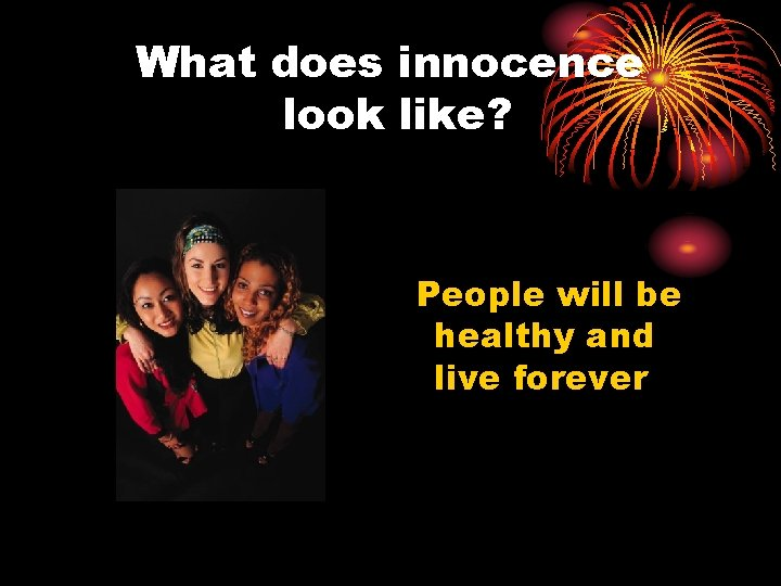 What does innocence look like? People will be healthy and live forever