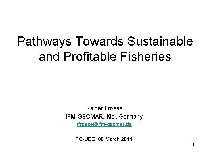 Pathways Towards Sustainable and Profitable Fisheries Rainer Froese IFM-GEOMAR, Kiel, Germany rfroese@ifm-geomar. de FC-UBC,