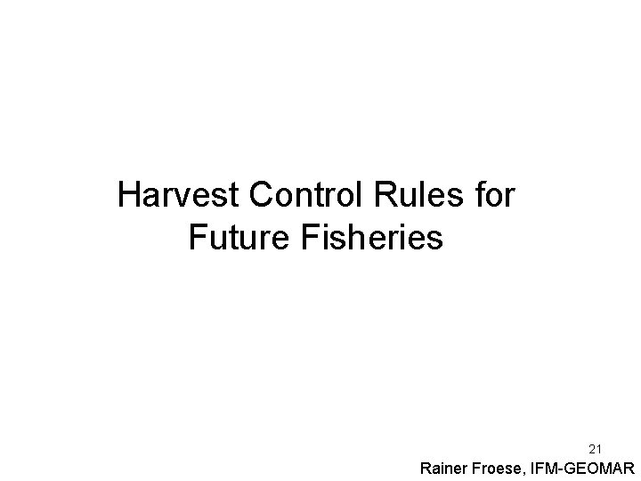 Harvest Control Rules for Future Fisheries 21 Rainer Froese, IFM-GEOMAR