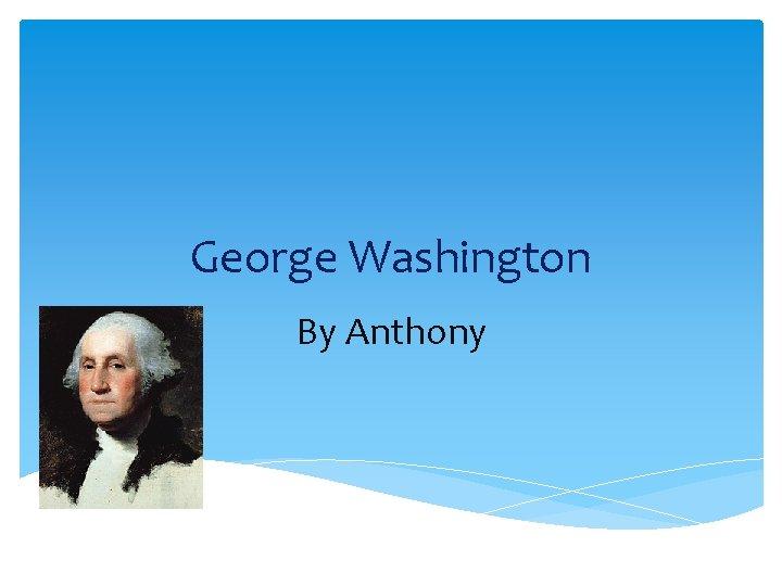 George Washington By Anthony