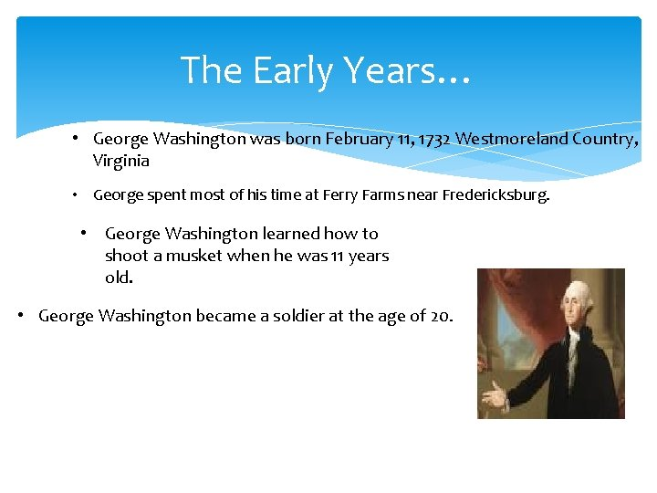 The Early Years… • George Washington was born February 11, 1732 Westmoreland Country, Virginia