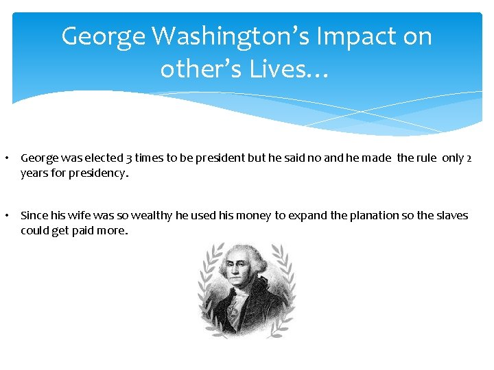 George Washington's Impact on other's Lives… • George was elected 3 times to be