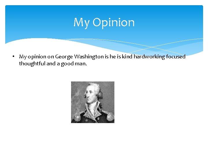 My Opinion • My opinion on George Washington is he is kind hardworking focused
