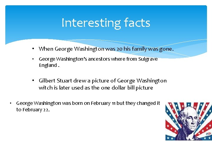 Interesting facts • When George Washington was 20 his family was gone. • George
