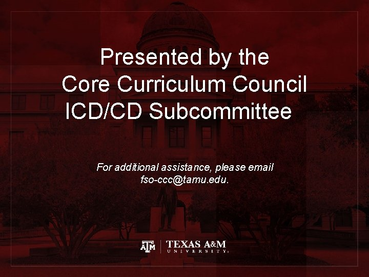 Presented by the Core Curriculum Council ICD/CD Subcommittee For additional assistance, please email fso-ccc@tamu.