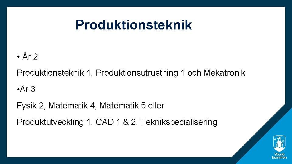 Produktionsteknik • År 2 Produktionsteknik 1, Produktionsutrustning 1 och Mekatronik • År 3 Fysik