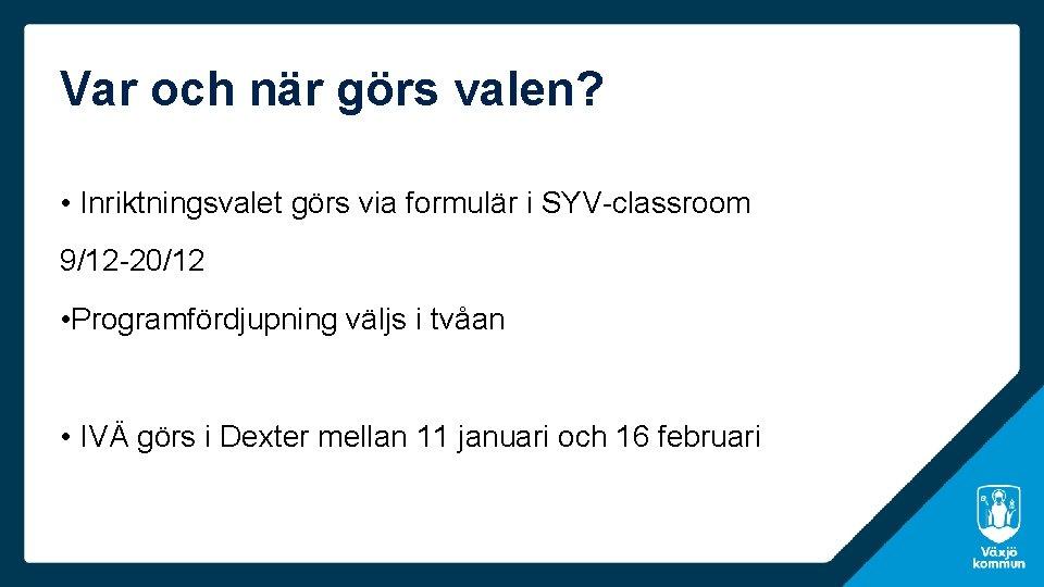 Var och när görs valen? • Inriktningsvalet görs via formulär i SYV-classroom 9/12 -20/12