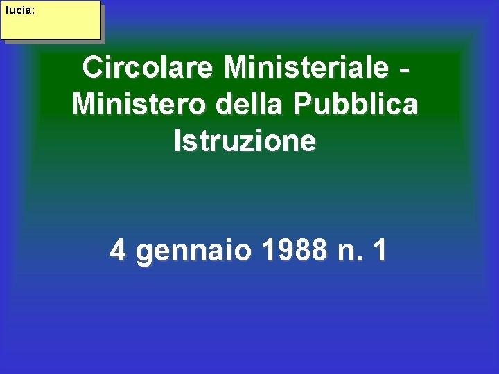 lucia: Circolare Ministeriale Ministero della Pubblica Istruzione 4 gennaio 1988 n. 1