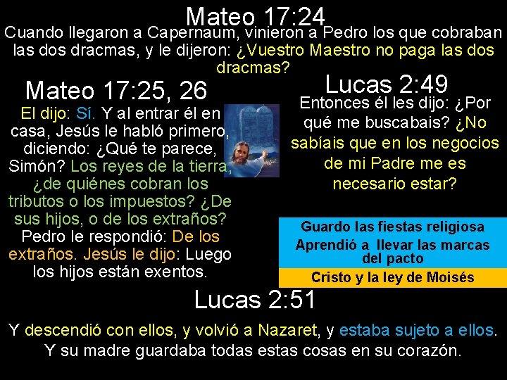 Mateo 17: 24 Cuando llegaron a Capernaum, vinieron a Pedro los que cobraban las