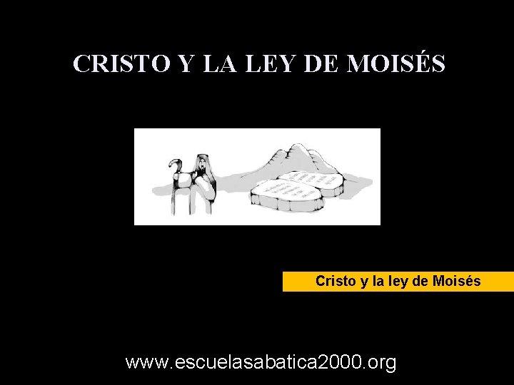 CRISTO Y LA LEY DE MOISÉS Cristo y la ley de Moisés www. escuelasabatica