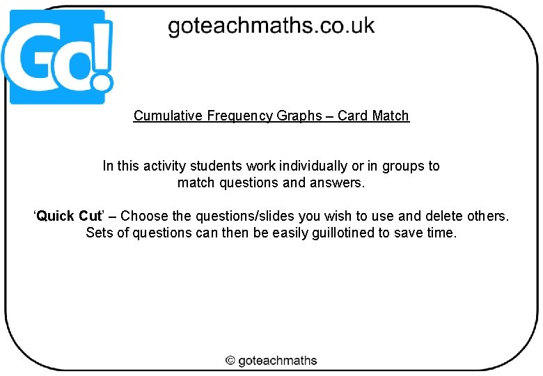 Cumulative Frequency Graphs – Card Match In this activity students work individually or in