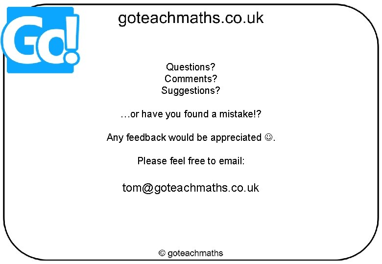 Questions? Comments? Suggestions? …or have you found a mistake!? Any feedback would be appreciated