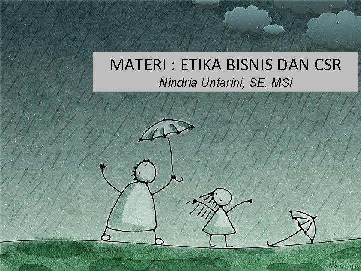 MATERI : ETIKA BISNIS DAN CSR Nindria Untarini, SE, MSi