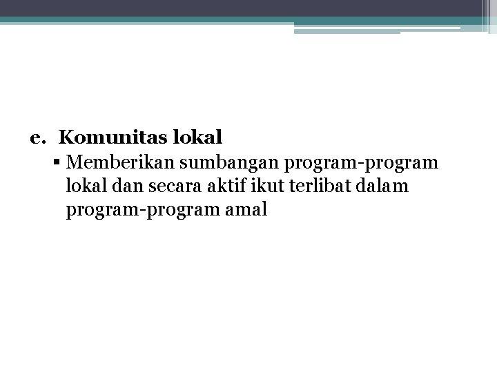 e. Komunitas lokal § Memberikan sumbangan program-program lokal dan secara aktif ikut terlibat dalam