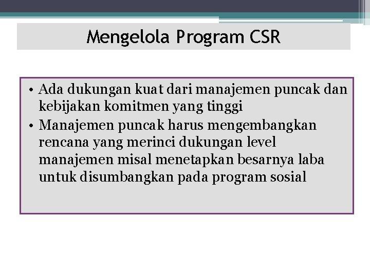Mengelola Program CSR • Ada dukungan kuat dari manajemen puncak dan kebijakan komitmen yang