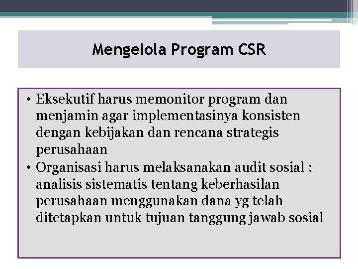 Mengelola Program CSR • Eksekutif harus memonitor program dan menjamin agar implementasinya konsisten dengan