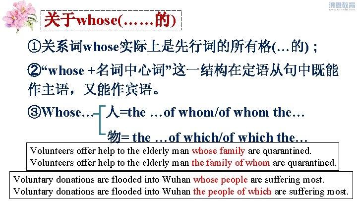 """关于whose(……的) ①关系词whose实际上是先行词的所有格(…的); ②""""whose +名词中心词""""这一结构在定语从句中既能 作主语,又能作宾语。 ③Whose… 人=the …of whom/of whom the… 物= the …of"""