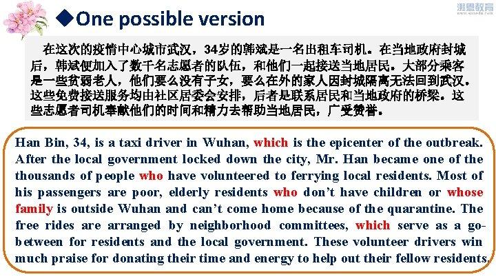 u. One possible version 在这次的疫情中心城市武汉,34岁的韩斌是一名出租车司机。在当地政府封城 后,韩斌便加入了数千名志愿者的队伍,和他们一起接送当地居民。大部分乘客 是一些贫弱老人,他们要么没有子女,要么在外的家人因封城隔离无法回到武汉。 这些免费接送服务均由社区居委会安排,后者是联系居民和当地政府的桥梁。这 些志愿者司机奉献他们的时间和精力去帮助当地居民,广受赞誉。 Han Bin, 34, is a