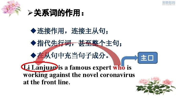 Ø关系词的作用: u连接作用,连接主从句; u指代先行词,甚至整个主句; u在从句中充当句子成分。 Li Lanjuan is a famous expert who is working against
