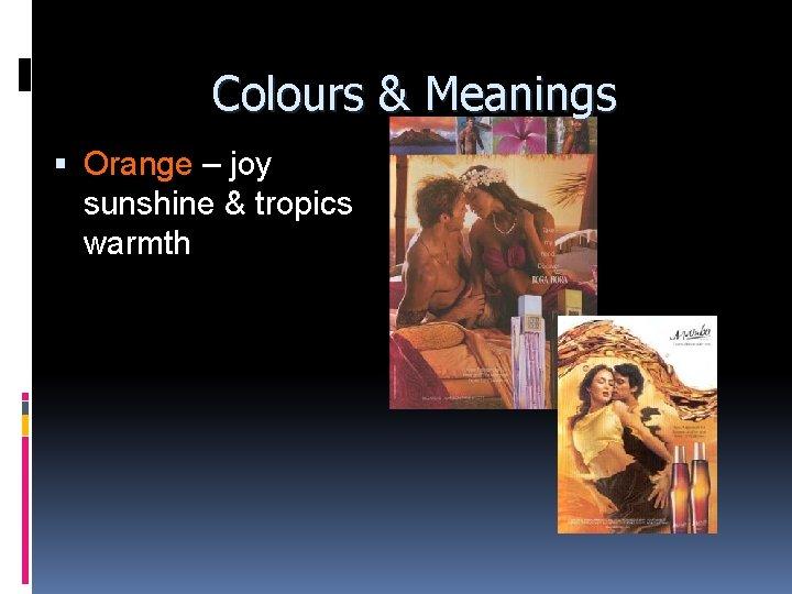 Colours & Meanings Orange – joy sunshine & tropics warmth