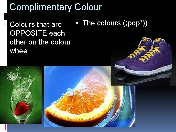 Complimentary Colour The colours ((pop*)) Colours that are OPPOSITE each other on the colour