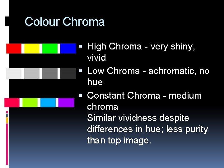 Colour Chroma High Chroma - very shiny, vivid Low Chroma - achromatic, no hue