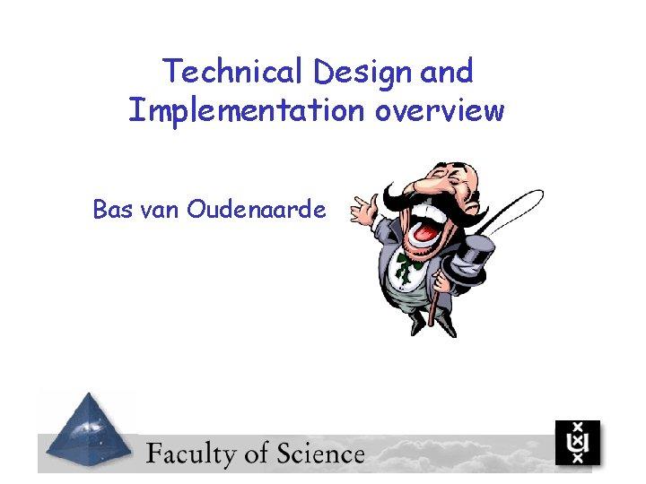 Technical Design and Implementation overview Bas van Oudenaarde