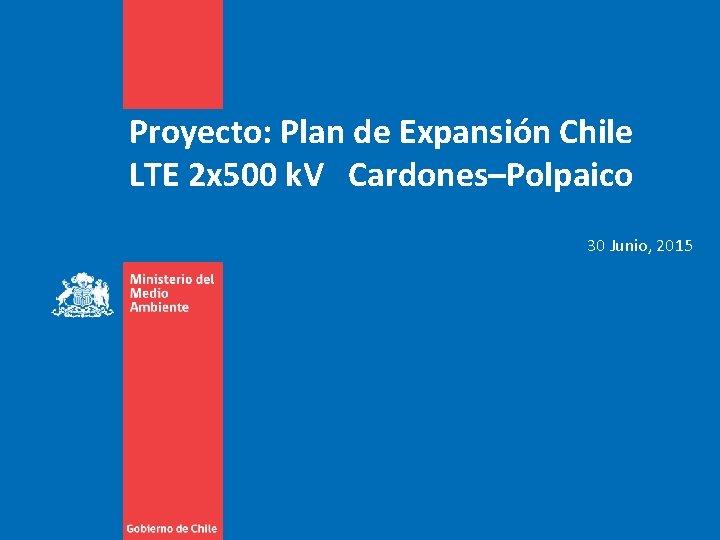 Proyecto: Plan de Expansión Chile LTE 2 x 500 k. V Cardones–Polpaico 30 Junio,