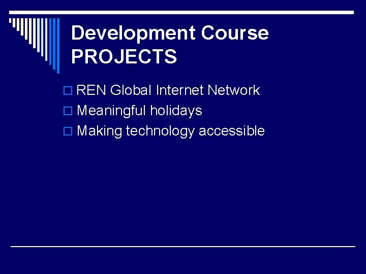 Development Course PROJECTS o REN Global Internet Network o Meaningful holidays o Making technology