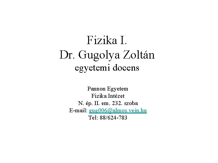 Fizika I. Dr. Gugolya Zoltán egyetemi docens Pannon Egyetem Fizika Intézet N. ép. II.