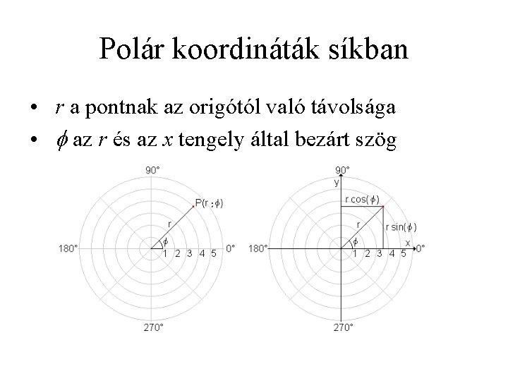 Polár koordináták síkban • r a pontnak az origótól való távolsága • f az