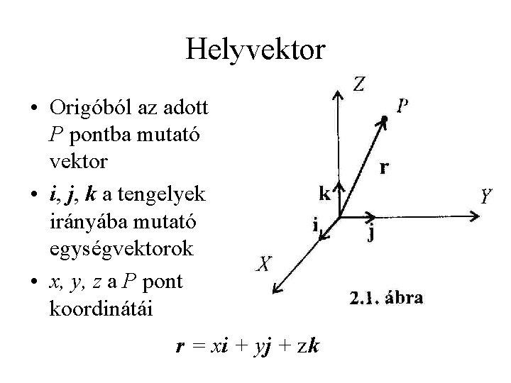 Helyvektor • Origóból az adott P pontba mutató vektor • i, j, k a
