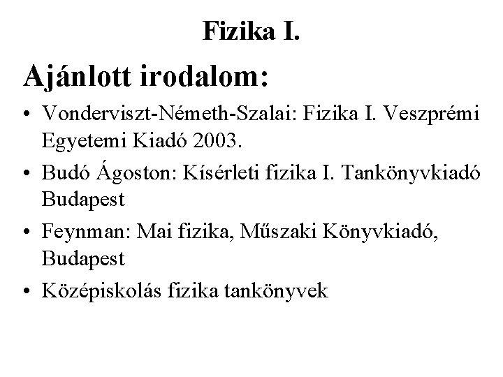 Fizika I. Ajánlott irodalom: • Vonderviszt-Németh-Szalai: Fizika I. Veszprémi Egyetemi Kiadó 2003. • Budó