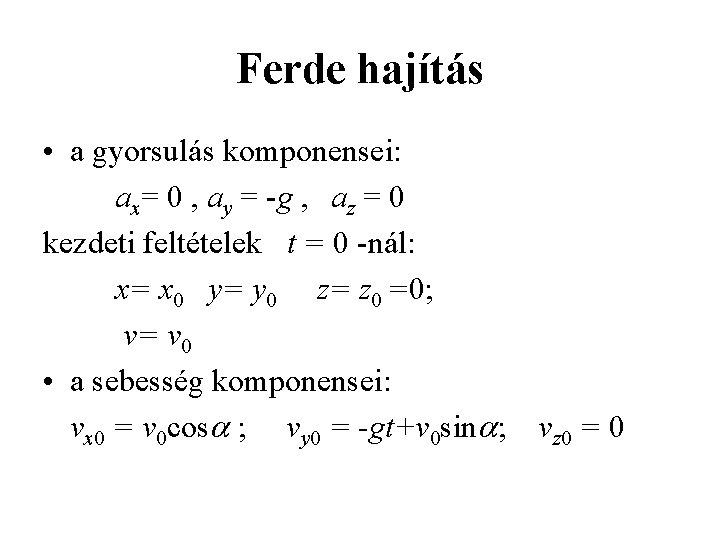Ferde hajítás • a gyorsulás komponensei: ax= 0 , ay = -g , az