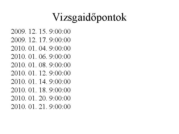 Vizsgaidőpontok 2009. 12. 15. 9: 00 2009. 12. 17. 9: 00 2010. 01. 04.