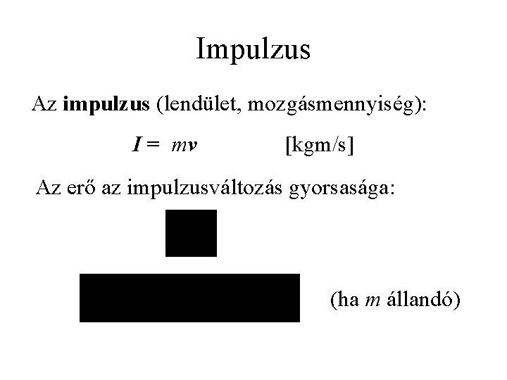 Impulzus Az impulzus (lendület, mozgásmennyiség): I = mv [kgm/s] Az erő az impulzusváltozás gyorsasága: