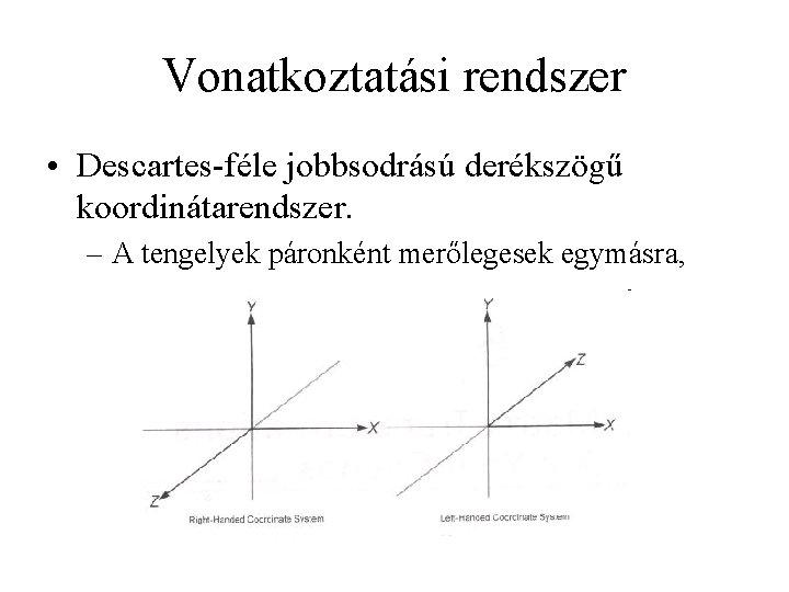 Vonatkoztatási rendszer • Descartes-féle jobbsodrású derékszögű koordinátarendszer. – A tengelyek páronként merőlegesek egymásra,